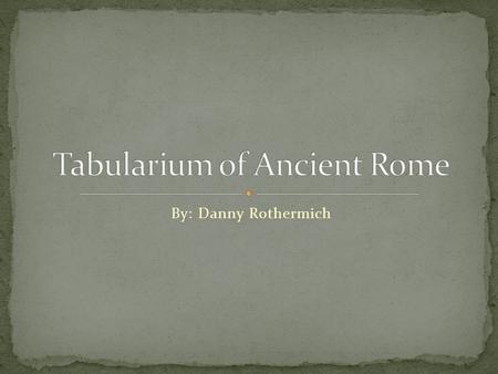 By: Danny Rothermich. The Tabularium was the official office for records in ancient Rome A large part of the archives in the Tabularium pertaining to.