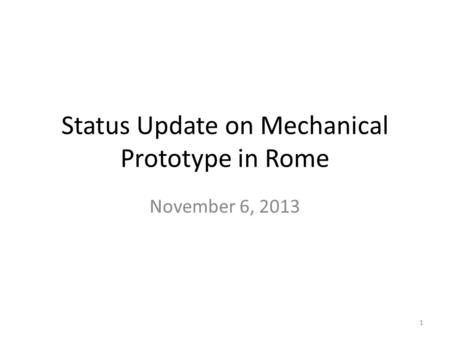 Status Update on Mechanical Prototype in Rome November 6, 2013 1.