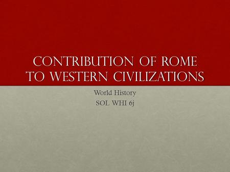Contribution of Rome to Western Civilizations World History SOL WHI 6j.