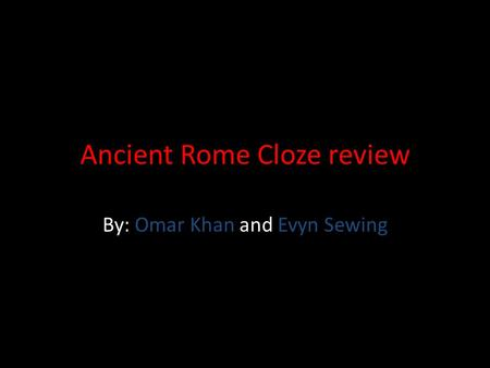 Ancient Rome Cloze review By: Omar Khan and Evyn Sewing.