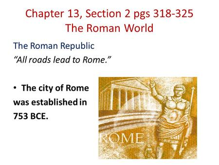 "Chapter 13, Section 2 pgs 318-325 The Roman World The Roman Republic ""All roads lead to Rome."" The city of Rome was established in 753 BCE."