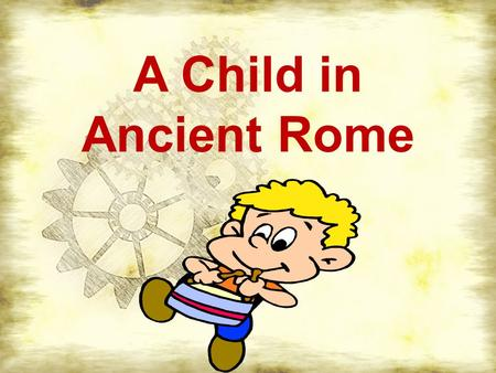 A Child in Ancient Rome. Family Life The head of the family was the OLDEST MALE and he made all the decisions The mother was less important than the father.