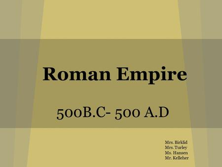 Roman Empire 500B.C- 500 A.D Mrs. Birklid Mrs. Turley Ms. Hansen Mr. Kelleher.