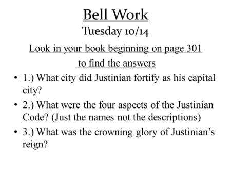 Bell Work Tuesday 10/14 Look in your book beginning on page 301 to find the answers 1.) What city did Justinian fortify as his capital city? 2.) What were.