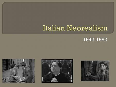 1942-1952.  Developed during WWII Mussolini  Values and focus: Realistic stories, lives of ordinary people Decried postwar conditions  unemployment,