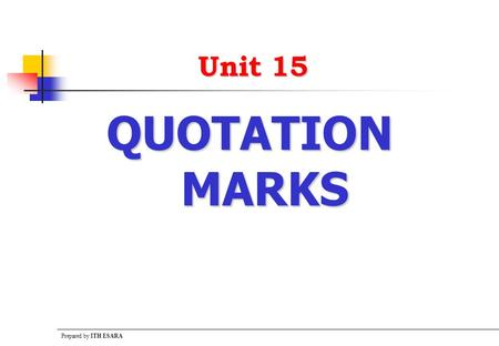 Prepared by ITH ESARA Unit 15 QUOTATION MARKS. Prepared by ITH ESARA The Uses Quotation Marks  Points to remember There are two kinds of quotation marks:
