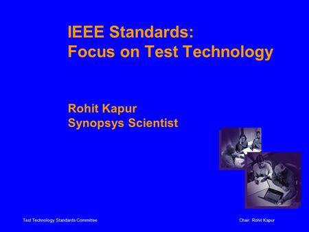Test Technology Standards CommitteeChair: Rohit Kapur IEEE Standards: Focus on Test Technology Rohit Kapur Synopsys Scientist.