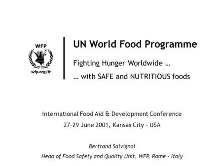 UN World Food Programme Fighting Hunger Worldwide … … with SAFE and NUTRITIOUS foods International Food Aid & Development Conference 27-29 June 2001, Kansas.