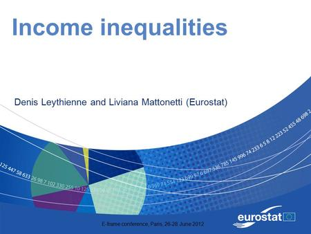 E-frame conference, Paris, 26-28 June 2012 Income inequalities Denis Leythienne and Liviana Mattonetti (Eurostat)