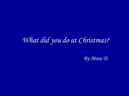 What did you do at Christmas? By Mara D.. AT CHRISTMAS On Christmas eveOn Christmas eve: dinner–people–thing–place On Christmas dayOn Christmas day: morning–lunch–afternoon–place-people.