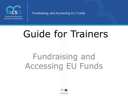 Fundraising and Accessing EU Funds Guide for Trainers Fundraising and Accessing EU Funds.