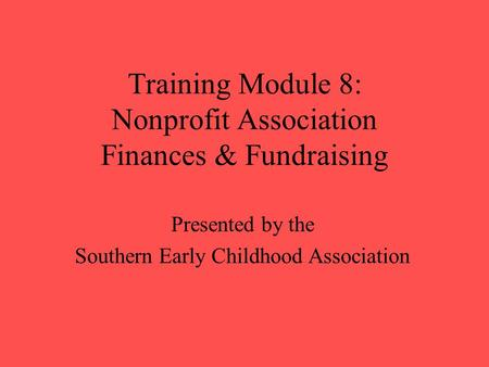 Training Module 8: Nonprofit Association Finances & Fundraising Presented by the Southern Early Childhood Association.
