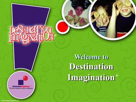 Welcome to Destination Imagination ® ® TM © 2001 Destination ImagiNation, Inc.