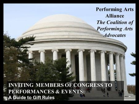 INVITING MEMBERS OF CONGRESS TO PERFORMANCES & EVENTS: A Guide to Gift Rules Performing Arts Alliance The Coalition of Performing Arts Advocates.