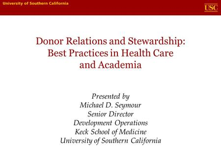 Donor Relations and Stewardship: Best Practices in Health Care and Academia Presented by Michael D. Seymour Senior Director Development Operations Keck.