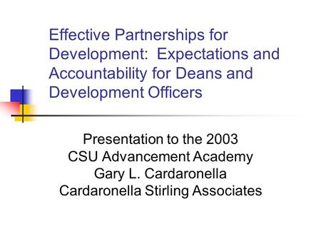 Effective Partnerships for Development: Expectations and Accountability for Deans and Development Officers Presentation to the 2003 CSU Advancement Academy.