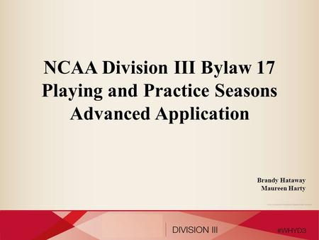 NCAA Division III Bylaw 17 Playing and Practice Seasons Advanced Application Brandy Hataway Maureen Harty.