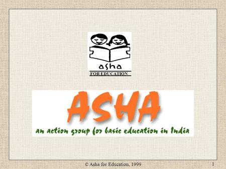 © Asha for Education, 1999 1 FOR EDUCATION. © Asha for Education, 1999 2 Poverty Lack of Education Child Labor Lack of education directly or indirectly.