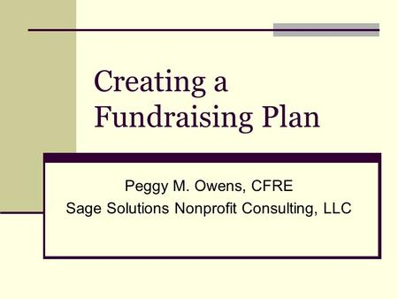 Creating a Fundraising Plan Peggy M. Owens, CFRE Sage Solutions Nonprofit Consulting, LLC.