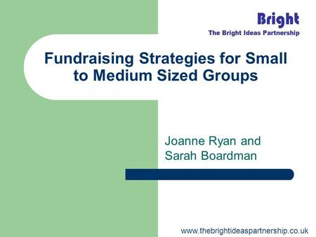 Fundraising Strategies for Small to Medium Sized Groups Joanne Ryan and Sarah Boardman www.thebrightideaspartnership.co.uk.