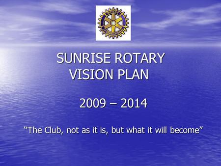 "SUNRISE ROTARY VISION PLAN 2009 – 2014 ""The Club, not as it is, but what it will become"""