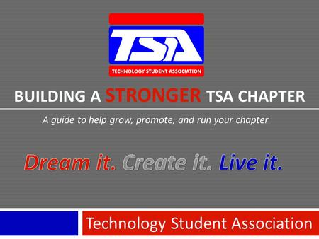 BUILDING A STRONGER TSA CHAPTER Technology Student Association A guide to help grow, promote, and run your chapter.
