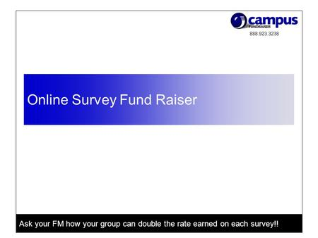 888.923.3238 Ask your FM how your group can double the rate earned on each survey!! Online Survey Fund Raiser.