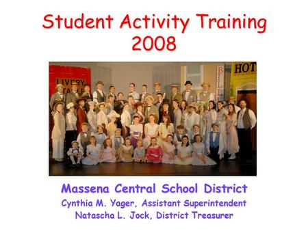 Student Activity Training 2008 Massena Central School District Cynthia M. Yager, Assistant Superintendent Natascha L. Jock, District Treasurer.