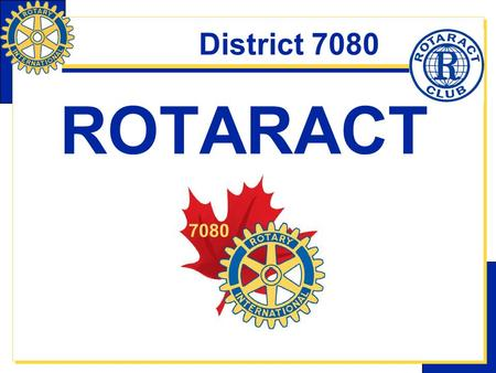 District 7080 ROTARACT. District 7080 WHAT Is Rotaract?