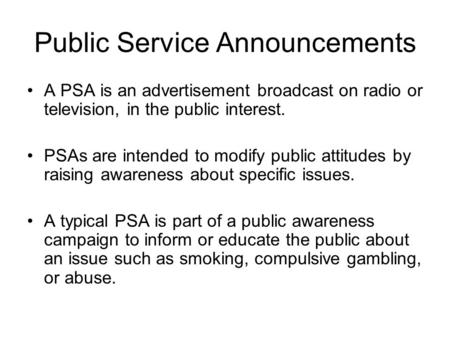 Public Service Announcements A PSA is an advertisement broadcast on radio or television, in the public interest. PSAs are intended to modify public attitudes.