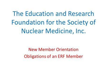 The Education and Research Foundation for the Society of Nuclear Medicine, Inc. New Member Orientation Obligations of an ERF Member.