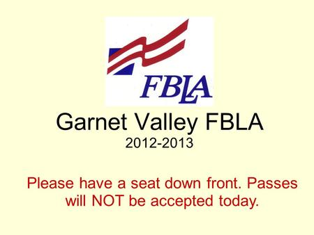 Garnet Valley FBLA 2012-2013 Please have a seat down front. Passes will NOT be accepted today.