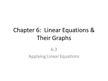 Chapter 6: Linear Equations & Their Graphs 6.3 Applying Linear Equations.