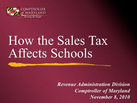 Revenue Administration Division Comptroller of Maryland November 8, 2010 How the Sales Tax Affects Schools.