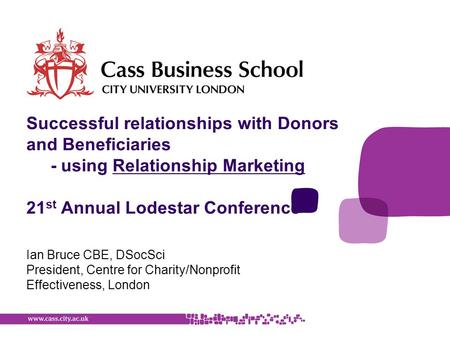 Ian Bruce CBE, DSocSci President, Centre for Charity/Nonprofit Effectiveness, London Successful relationships with Donors and Beneficiaries - using Relationship.