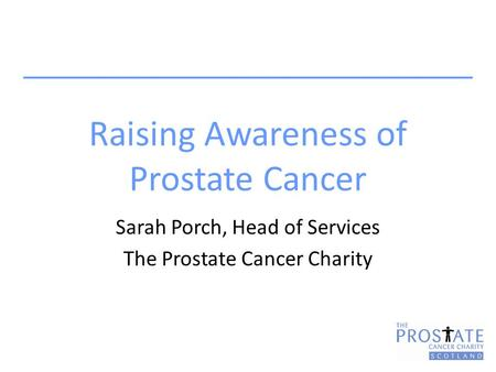 Raising Awareness of Prostate Cancer Sarah Porch, Head of Services The Prostate Cancer Charity.
