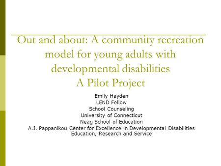 Out and about: A community recreation model for young adults with developmental disabilities A Pilot Project Emily Hayden LEND Fellow School Counseling.