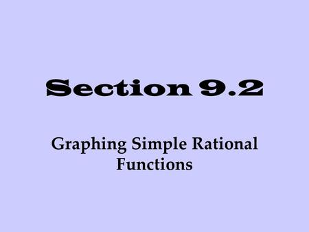 Section 9.2 Graphing Simple Rational Functions. Graphing a Simple Rational Function A rational function is a function of the form where p (x) and q (x)