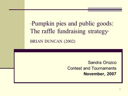 "1 "" Pumpkin pies and public goods: The raffle fundraising strategy "" BRIAN DUNCAN (2002) Sandra Orozco Contest and Tournaments November, 2007."