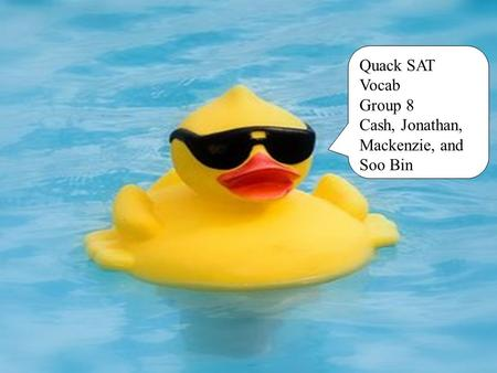 Quack SAT Vocab Group 8 Cash, Jonathan, Mackenzie, and Soo Bin.