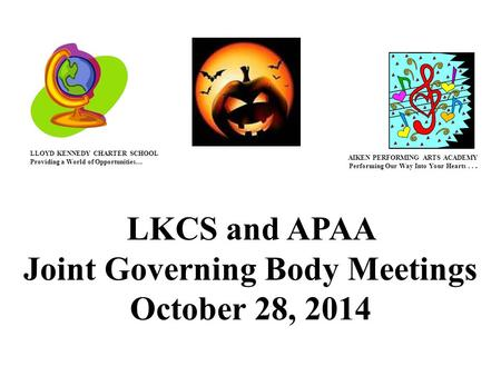 LKCS and APAA Joint Governing Body Meetings October 28, 2014 LLOYD KENNEDY CHARTER SCHOOL Providing a World of Opportunities… AIKEN PERFORMING ARTS ACADEMY.