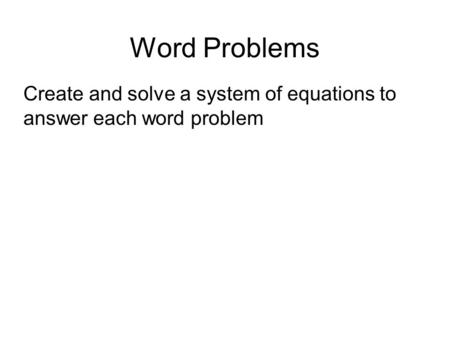 Word Problems Create and solve a system of equations to answer each word problem.