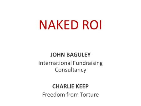 NAKED ROI JOHN BAGULEY International Fundraising Consultancy CHARLIE KEEP Freedom from Torture.