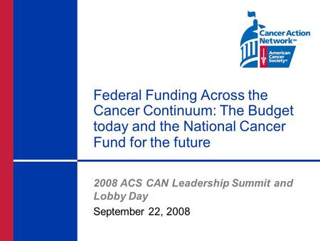 Federal Funding Across the Cancer Continuum: The Budget today and the National Cancer Fund for the future 2008 ACS CAN Leadership Summit and Lobby Day.