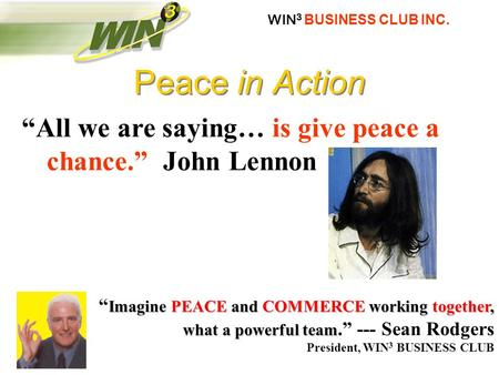 "WIN 3 BUSINESS CLUB INC. ""All we are saying… is give peace a chance."" John Lennon Imagine PEACE and COMMERCE working together, what a powerful team "" Imagine."