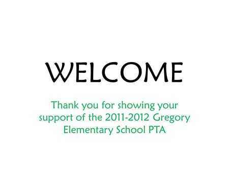 WELCOME Thank you for showing your support of the 2011-2012 Gregory Elementary School PTA.