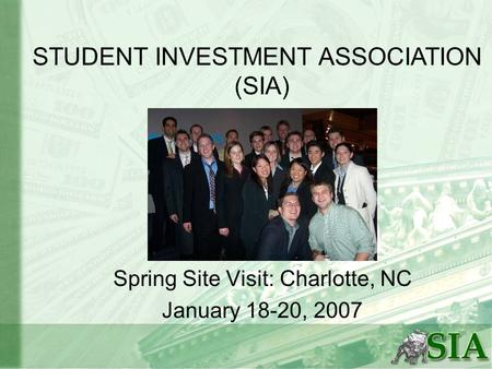 Spring Site Visit: Charlotte, NC January 18-20, 2007 STUDENT INVESTMENT ASSOCIATION (SIA)