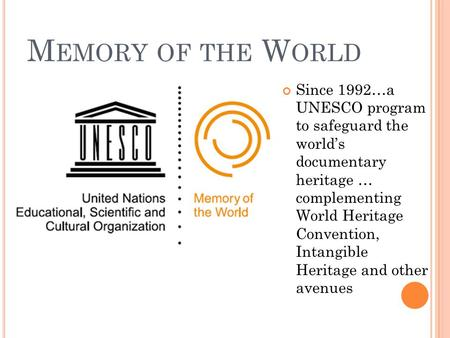 M EMORY OF THE W ORLD Since 1992…a UNESCO program to safeguard the world's documentary heritage … complementing World Heritage Convention, Intangible Heritage.