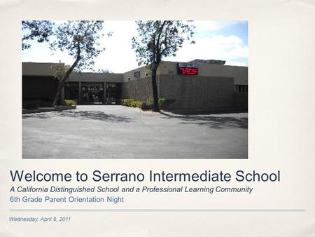Wednesday, April 6, 2011 Welcome to Serrano Intermediate School A California Distinguished School and a Professional Learning Community 6th Grade Parent.
