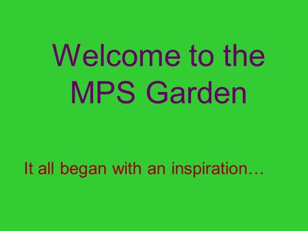 Welcome to the MPS Garden It all began with an inspiration…